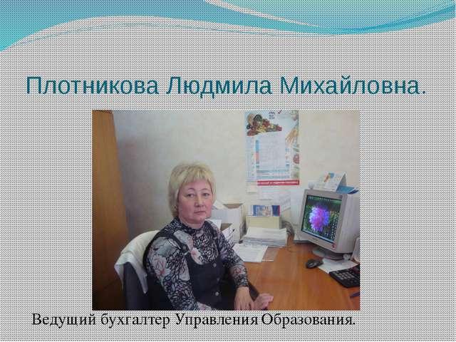 Плотникова Людмила Михайловна. Ведущий бухгалтер Управления Образования.