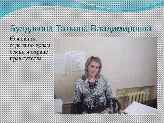 Булдакова Татьяна Владимировна. Начальник отдела по делам семьи и охране прав...