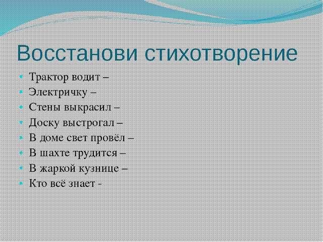 Восстанови стихотворение Трактор водит – Электричку – Стены выкрасил – Доску...