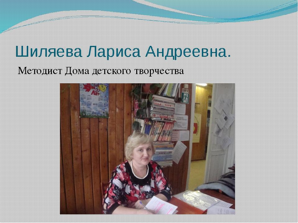 Шиляева Лариса Андреевна. Методист Дома детского творчества