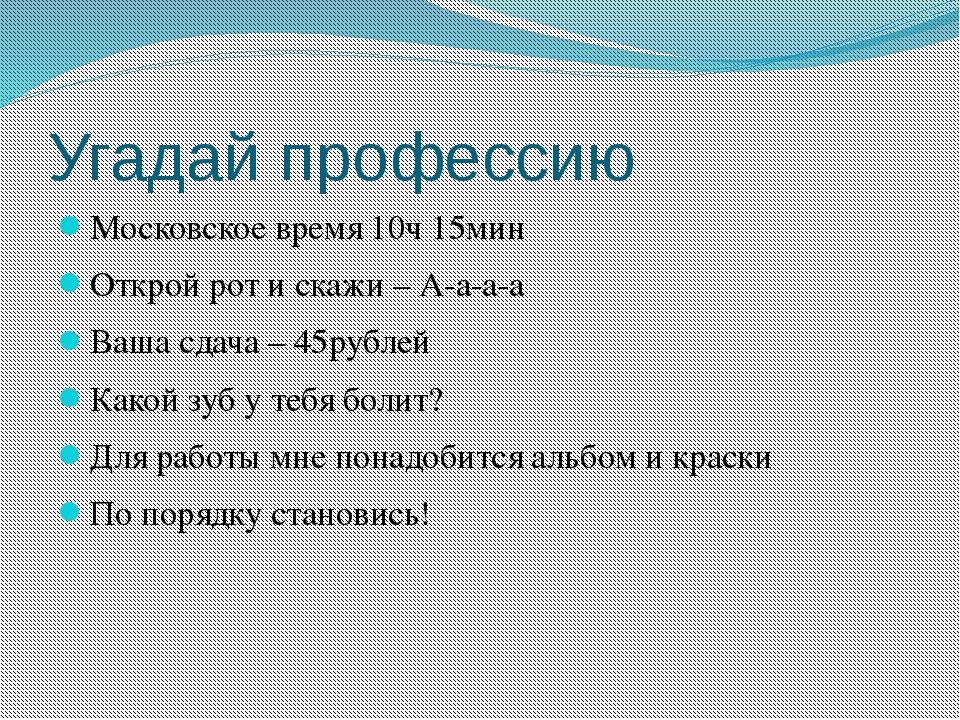 Угадай профессию Московское время 10ч 15мин Открой рот и скажи – А-а-а-а Ваша...