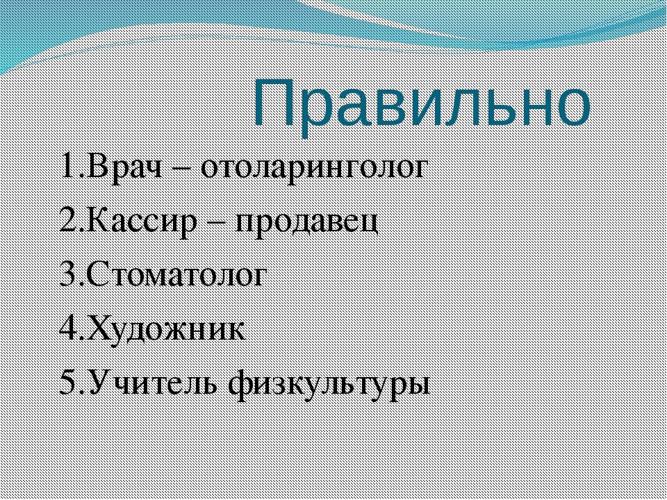 Правильно 1.Врач – отоларинголог 2.Кассир – продавец 3.Стоматолог 4.Художник...