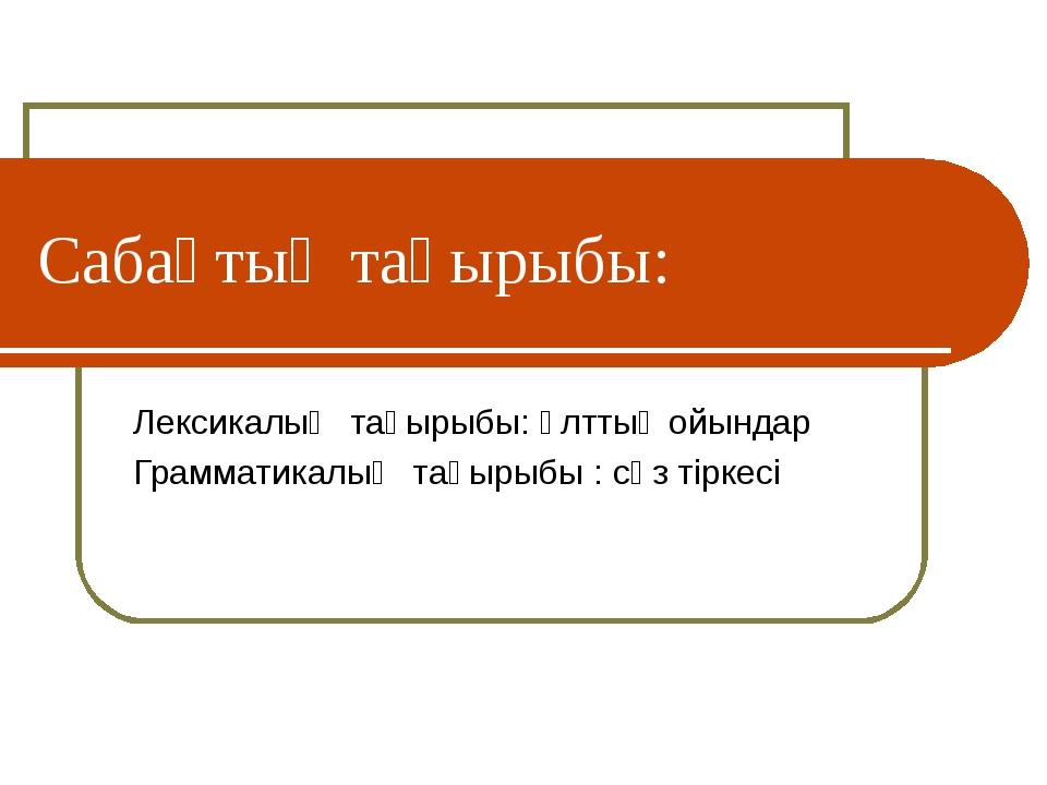 Сабақтың тақырыбы: Лексикалық тақырыбы: ұлттық ойындар Грамматикалық тақырыбы...