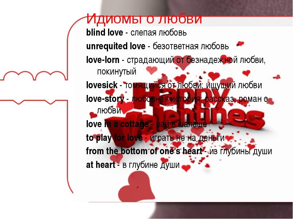 Идиомы о любви blind love- слепая любовь unrequited love- безответная любов...