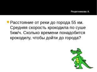 Расстояние от реки до города 55 км. Средняя скорость крокодила по суше 5км/ч.