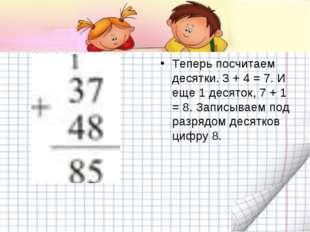 Теперь посчитаем десятки. 3 + 4 = 7. И еще 1 десяток, 7 + 1 = 8. Записываем п