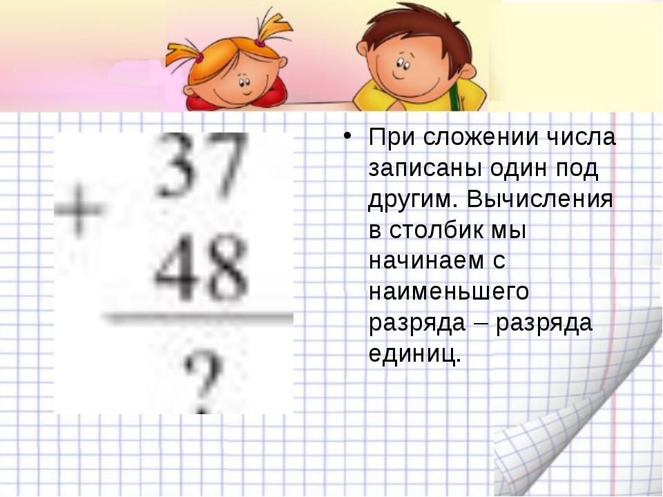 При сложении числа записаны один под другим. Вычисления в столбик мы начинаем...