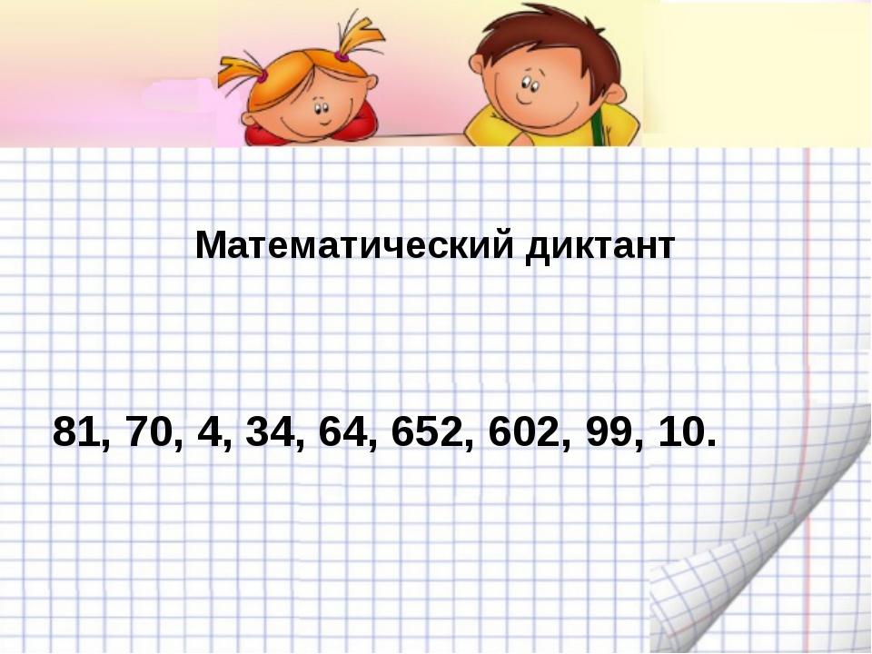 Математический диктант 81, 70, 4, 34, 64, 652, 602, 99, 10.