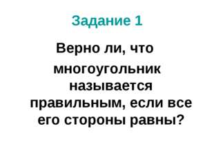 Задание 1 Верно ли, что многоугольник называется правильным, если все его сто