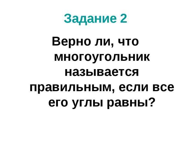 Задание 2 Верно ли, что многоугольник называется правильным, если все его угл...