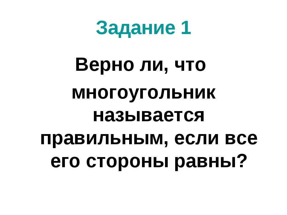 Задание 1 Верно ли, что многоугольник называется правильным, если все его сто...