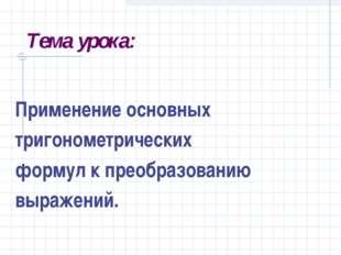 Тема урока: Применение основных тригонометрических формул к преобразованию вы