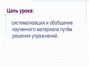 Цель урока: систематизация и обобщение изученного материала путём решения упр