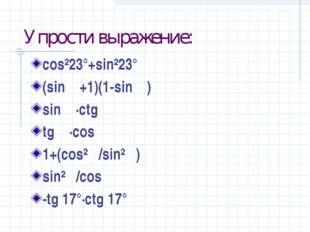 Упрости выражение: cos²23°+sin²23° (sin α+1)(1-sin α) sin α·ctg α tg α·cos α