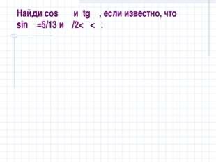 Найди cos α и tg α, если известно, что sinα=5/13 и π/2
