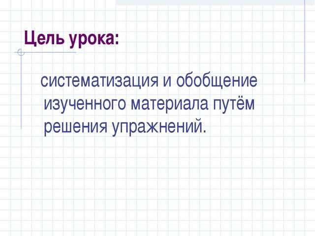 Цель урока: систематизация и обобщение изученного материала путём решения упр...