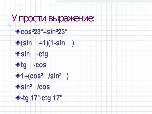 Упрости выражение: cos²23°+sin²23° (sin α+1)(1-sin α) sin α·ctg α tg α·cos α...