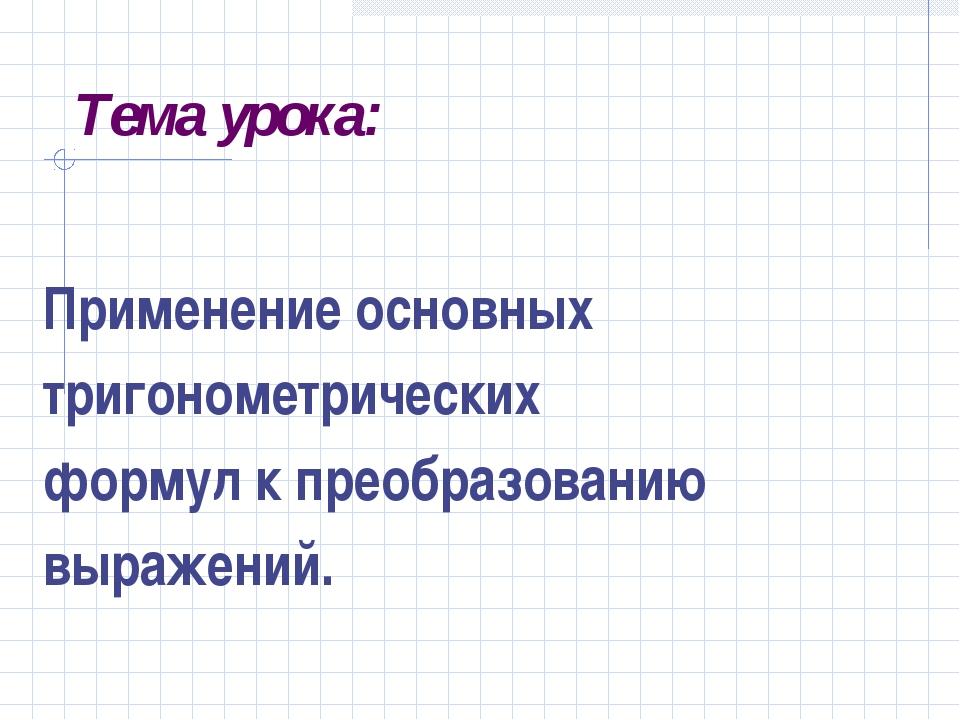 Тема урока: Применение основных тригонометрических формул к преобразованию вы...
