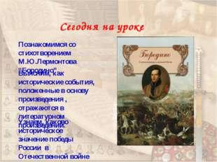 "Сегодня на уроке Познакомимся со стихотворением М.Ю.Лермонтова ""Бородино"". Уз"