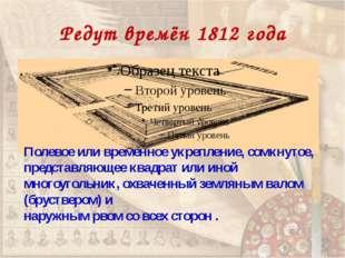 Редут времён 1812 года Полевое или временное укрепление, сомкнутое, представл