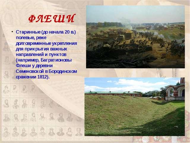 ФЛЕШИ Старинные (до начала 20 в.) полевые, реже долговременные укрепления для...