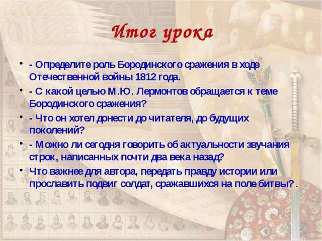 Итог урока - Определите роль Бородинского сражения в ходе Отечественной войны...