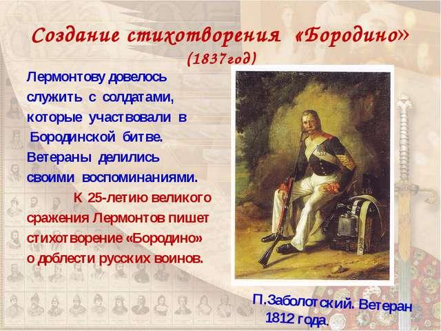 Создание стихотворения «Бородино» (1837год) Лермонтову довелось служить с сол...