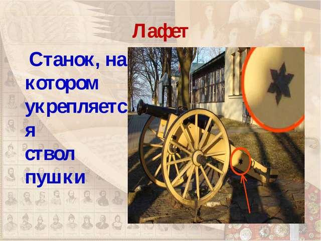 Лафет Станок, на котором укрепляется ствол пушки