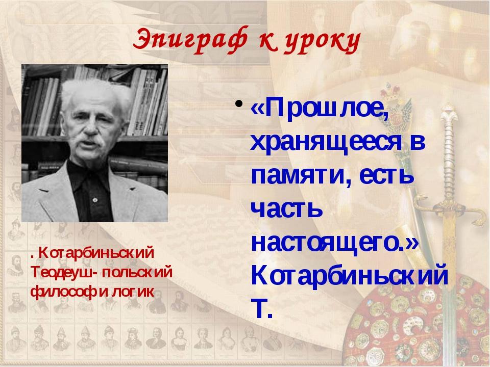Эпиграф к уроку «Прошлое, хранящееся в памяти, есть часть настоящего.» Котарб...