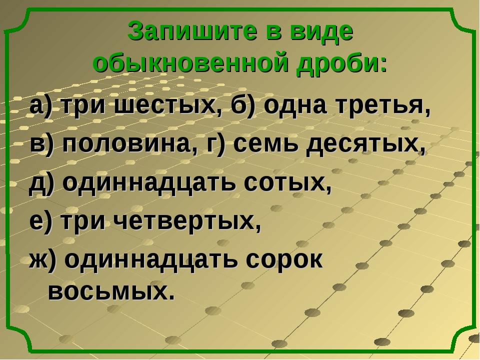 Запишите в виде обыкновенной дроби: а) три шестых, б) одна третья, в) половин...