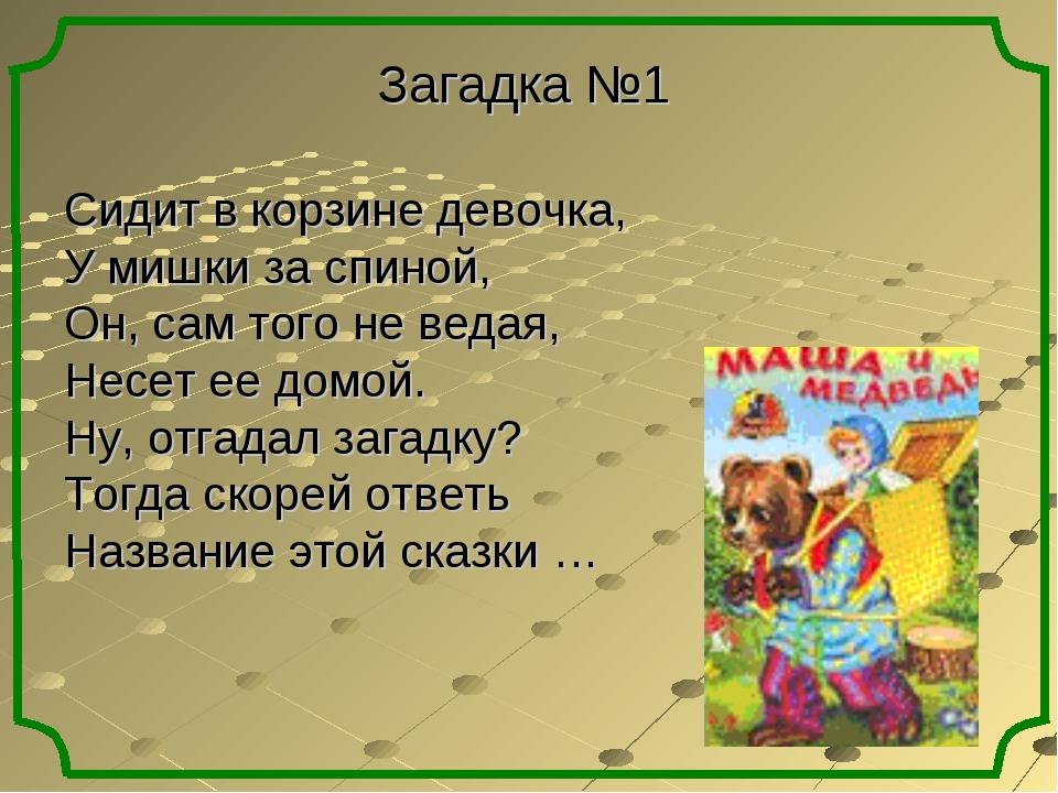 Загадка №1 Сидит в корзине девочка, У мишки за спиной, Он, сам того не ведая,...
