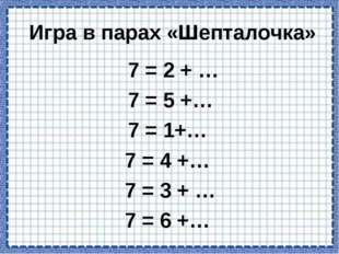 Игра в парах «Шепталочка» 7 = 2 +… 7= 5 +… 7 = 1+… 7 = 4 +… 7 = 3 +