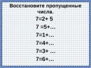 Восстановите пропущенные числа. 7=2+5 7=5+… 7=1+… 7=4+… 7=3+…  7=6+…