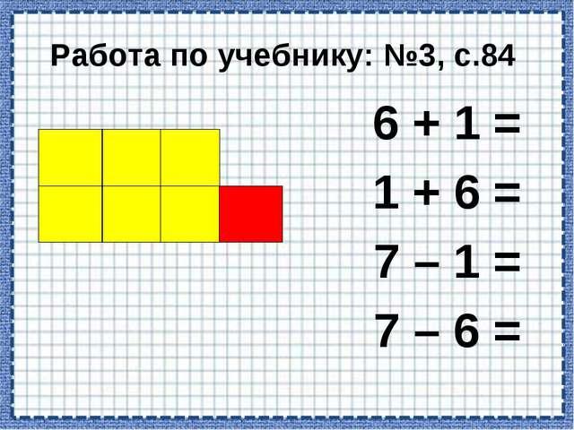 Работа по учебнику: №3, с.84 6 + 1 = 1 + 6 = 7 – 1 = 7 – 6 =