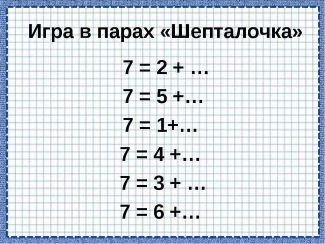 Игра в парах «Шепталочка» 7 = 2 +… 7= 5 +… 7 = 1+… 7 = 4 +… 7 = 3 +...
