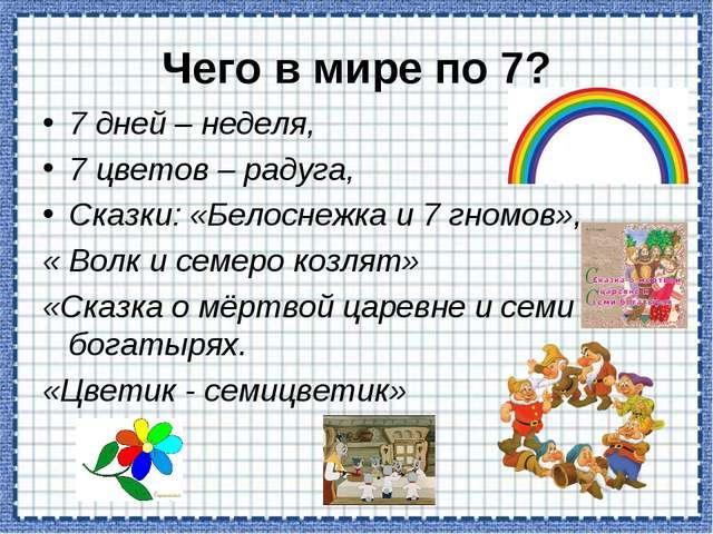 Чего в мире по 7? 7 дней – неделя, 7 цветов – радуга, Сказки: «Белоснежка и 7...