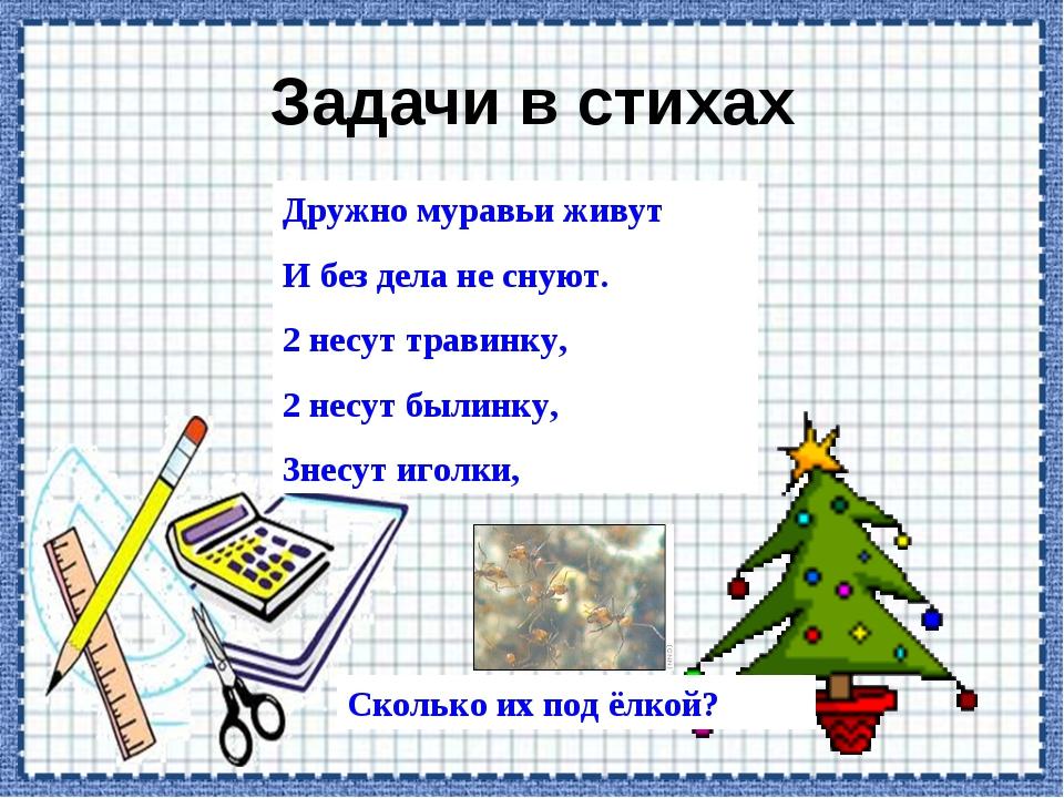 Задачи в стихах Дружно муравьи живут И без дела не снуют. 2 несут травинку, 2...
