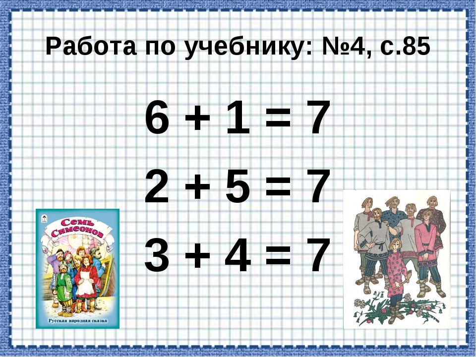 Работа по учебнику: №4, с.85 6 + 1 = 7 2 + 5 = 7 3 + 4 = 7