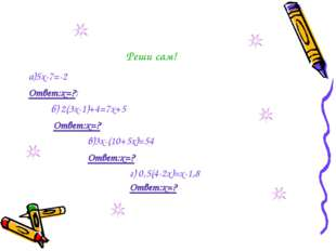 Реши сам! а)5х-7=-2 Ответ:х=?; б) 2(3х-1)+4=7х+5 Ответ:х=? в)3х-(10+5х)=54 От