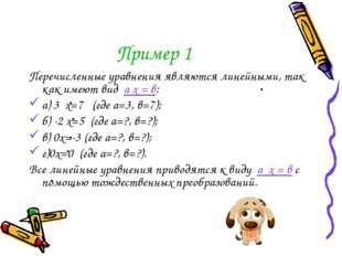 Пример 1 Перечисленные уравнения являются линейными, так как имеют вид а х =