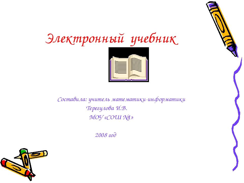 Электронный учебник Составила: учитель математики-информатики Терегулова И.В....
