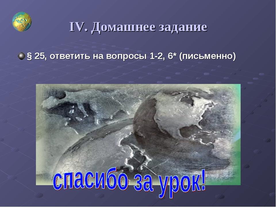IV. Домашнее задание § 25, ответить на вопросы 1-2, 6* (письменно)