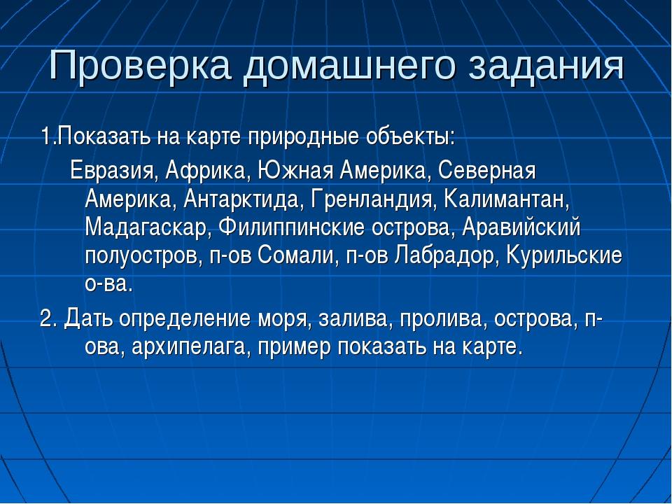 Проверка домашнего задания 1.Показать на карте природные объекты: Евразия, Аф...