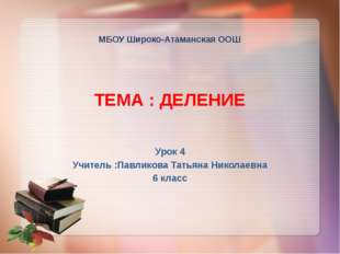 МБОУ Широко-Атаманская ООШ ТЕМА : ДЕЛЕНИЕ Урок 4 Учитель :Павликова Татьяна
