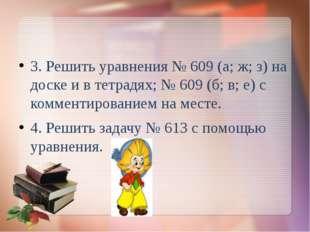 3. Решить уравнения № 609 (а; ж; з) на доске и в тетрадях; № 609 (б; в; е) с