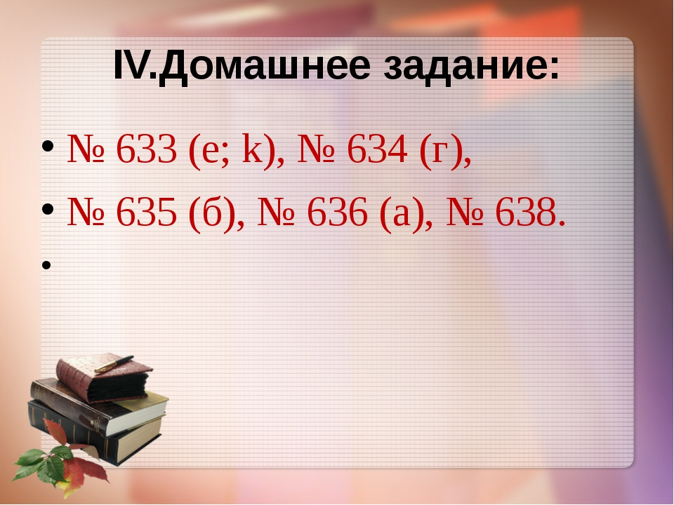 IV.Домашнее задание: № 633 (е; k), № 634 (г), № 635 (б), № 636 (а), № 638.