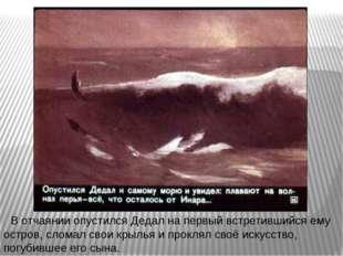 В отчаянии опустился Дедал на первый встретившийся ему остров, сломал свои кр