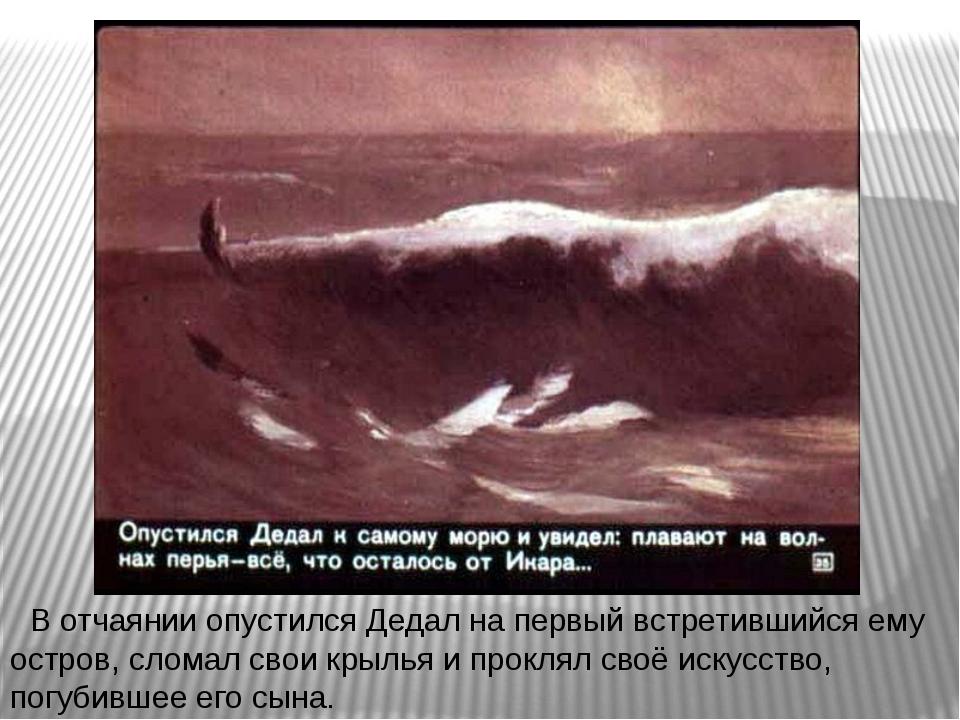 В отчаянии опустился Дедал на первый встретившийся ему остров, сломал свои кр...