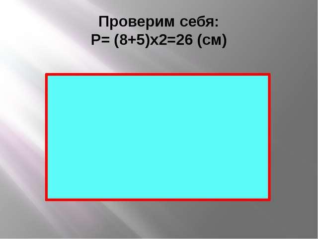 Проверим себя: Р= (8+5)х2=26 (см)