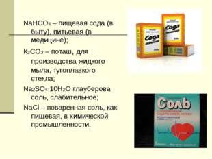 NaHCO3 – пищевая сода (в быту), питьевая (в медицине); К2СО3 – поташ, для пр